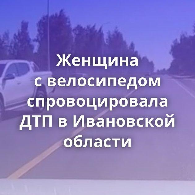 Женщина свелосипедом спровоцировала ДТПвИвановской области