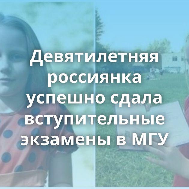 Девятилетняя россиянка успешно сдала вступительные экзамены вМГУ