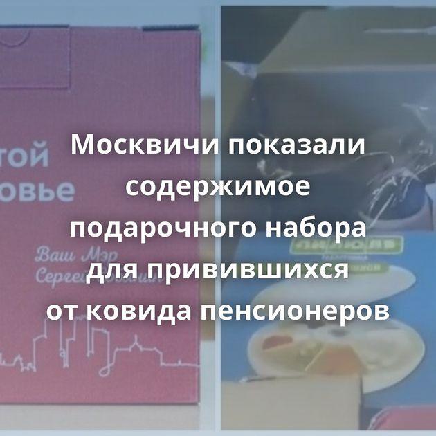 Москвичи показали содержимое подарочного набора дляпривившихся отковида пенсионеров