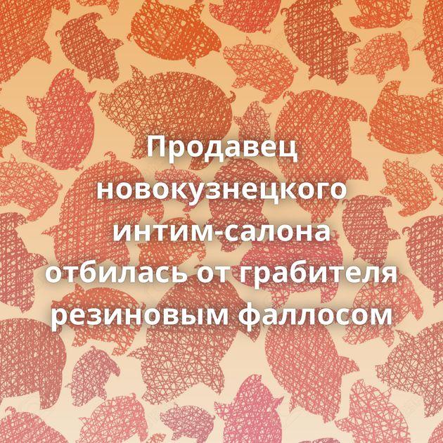 Продавец новокузнецкого интим-салона отбилась от грабителя резиновым фаллосом