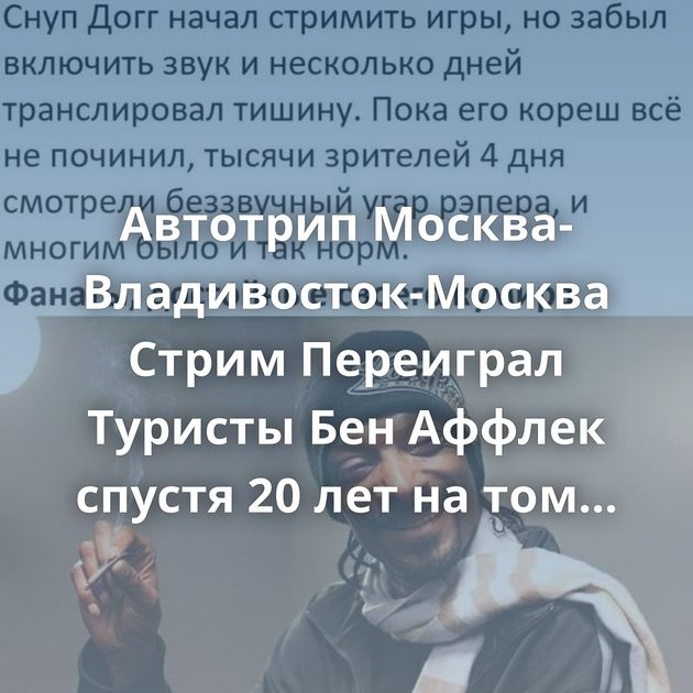 Автотрип Москва-Владивосток-Москва Стрим Переиграл Туристы Бен Аффлек спустя 20 лет на том же месте Вечная…