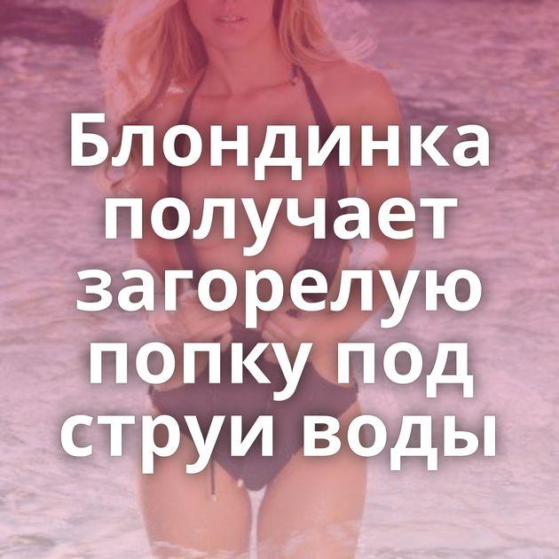 Блондинка получает загорелую попку под струи воды