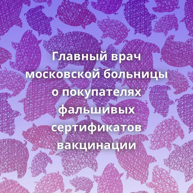 Главный врач московской больницы опокупателях фальшивых сертификатов вакцинации