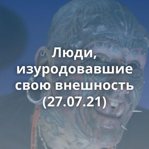 Люди, изуродовавшие свою внешность (27.07.21)