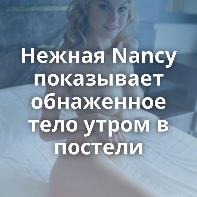 Нежная Nancy показывает обнаженное тело утром в постели