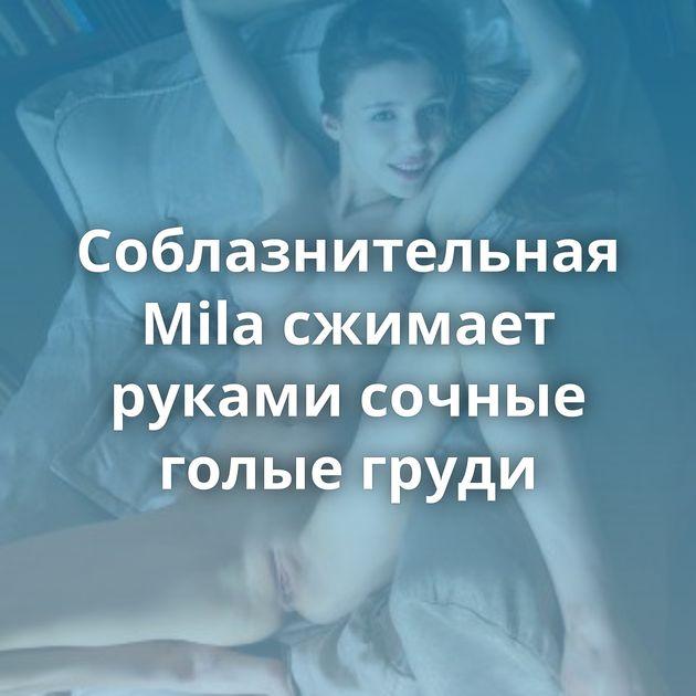 Соблазнительная Mila сжимает руками сочные голые груди