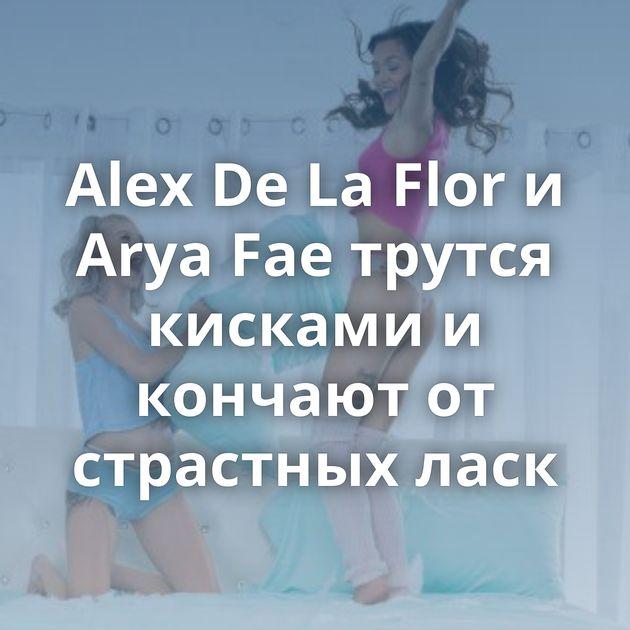 Alex De La Flor и Arya Fae трутся кисками и кончают от страстных ласк