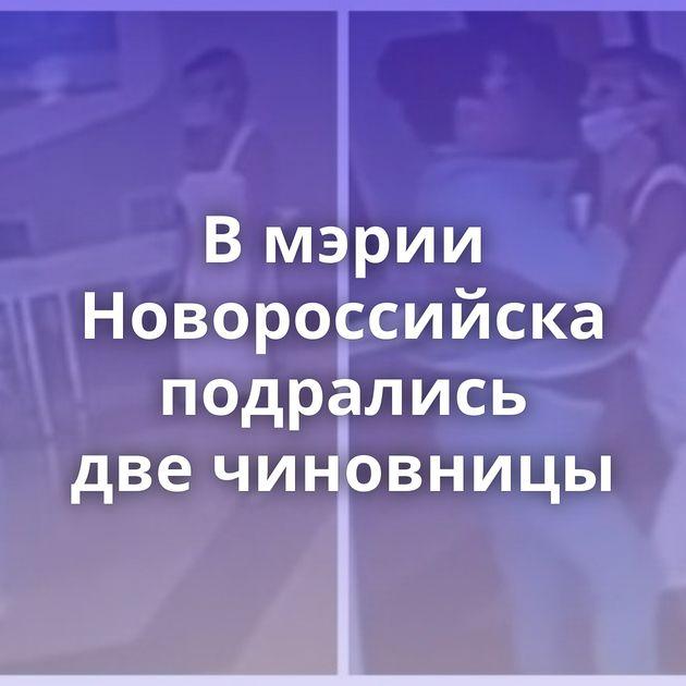 Вмэрии Новороссийска подрались двечиновницы