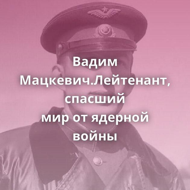 Вадим Мацкевич.Лейтенант, спасший миротядерной войны