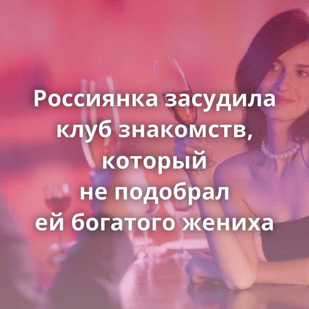 Россиянка засудила клуб знакомств, который неподобрал ейбогатого жениха