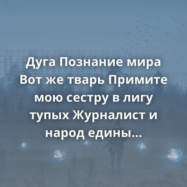 Дуга Познание мира Вот же тварь Примите мою сестру в лигу тупых Журналист и народ едины Жизнь в деревне Утро…