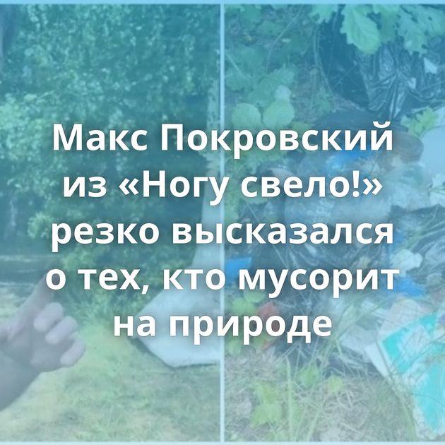 Макс Покровский из«Ногу свело!» резко высказался отех, ктомусорит наприроде