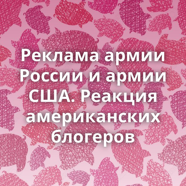 Реклама армии России и армии США. Реакция американских блогеров