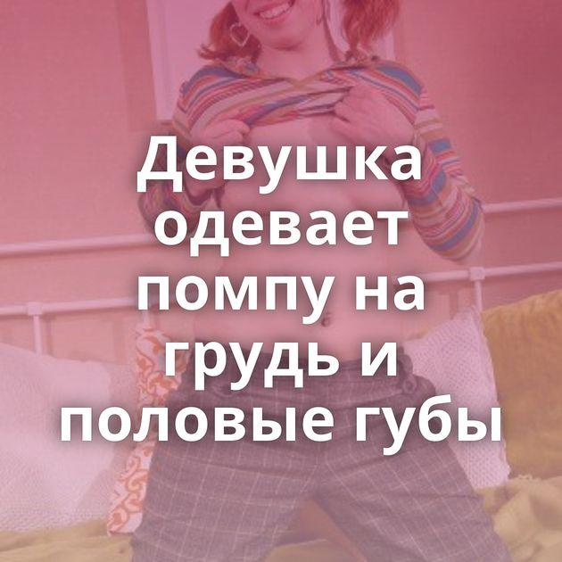 Девушка одевает помпу на грудь и половые губы