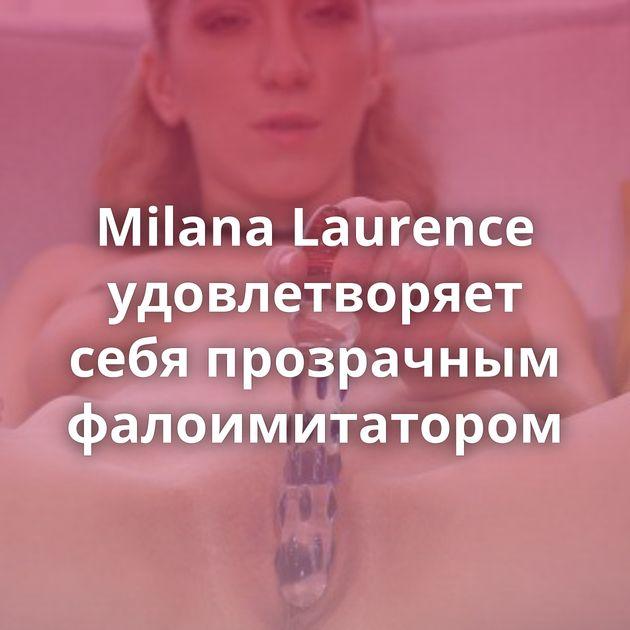 Milana Laurence удовлетворяет себя прозрачным фалоимитатором