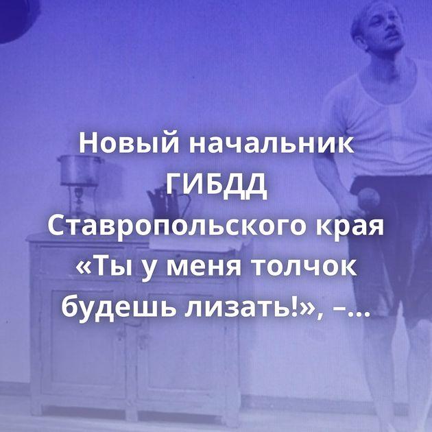 Новый начальник ГИБДД Ставропольского края «Ты у меня толчок будешь лизать!», – криминальный авторитет…