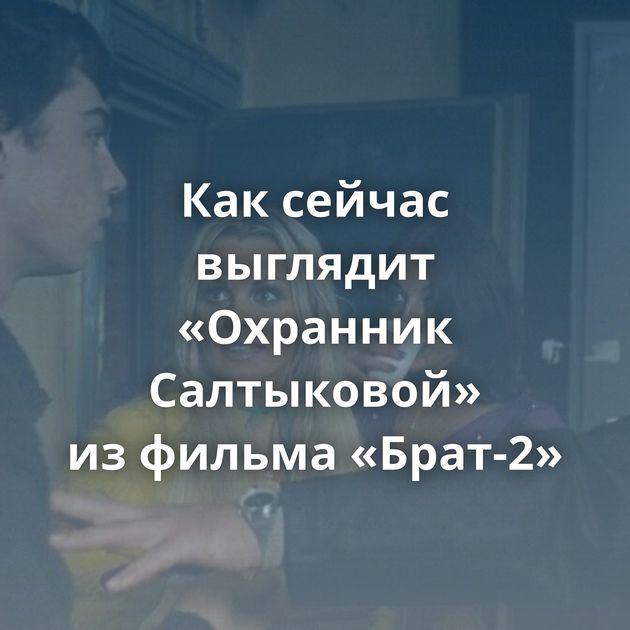 Каксейчас выглядит «Охранник Салтыковой» изфильма «Брат-2»