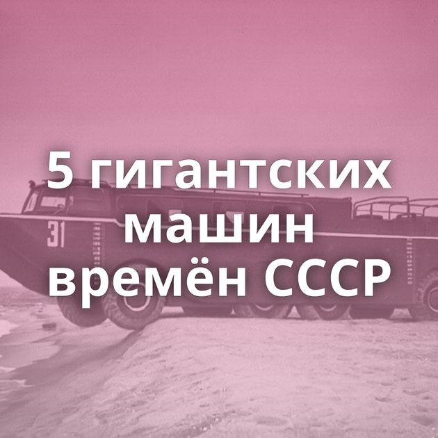 5гигантских машин времён СССР