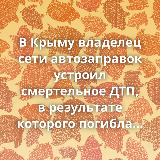 В Крыму владелец сети автозаправок устроил смертельное ДТП, в результате которого погибла женщина и…