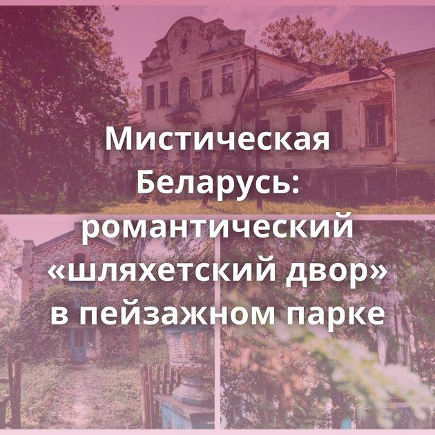 Мистическая Беларусь: романтический «шляхетский двор» в пейзажном парке