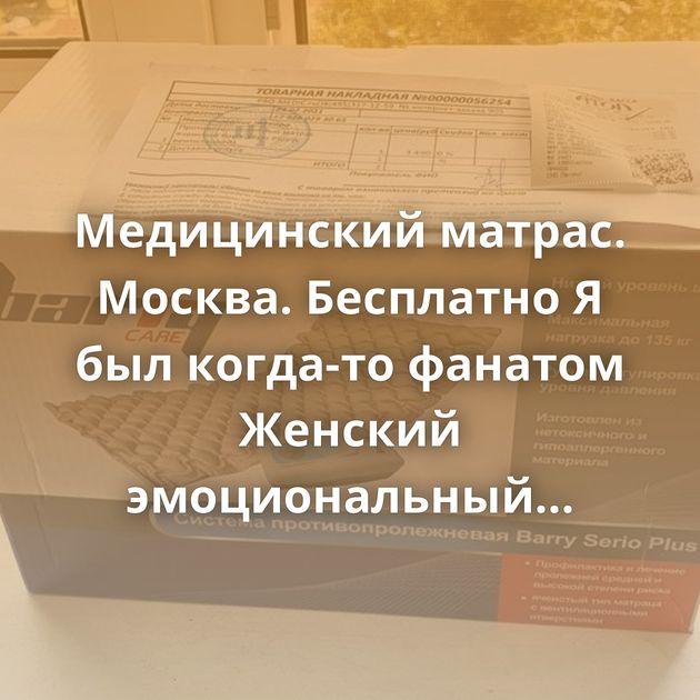 Медицинский матрас. Москва. Бесплатно Я был когда-то фанатом Женский эмоциональный терроризм…
