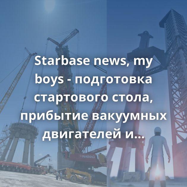 Starbase news, my boys - подготовка стартового стола, прибытие вакуумных двигателей и стыковка орбитальных…