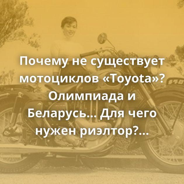 Почему не существует мотоциклов «Toyota»? Олимпиада и Беларусь... Для чего нужен риэлтор? Ачивка за вклад…