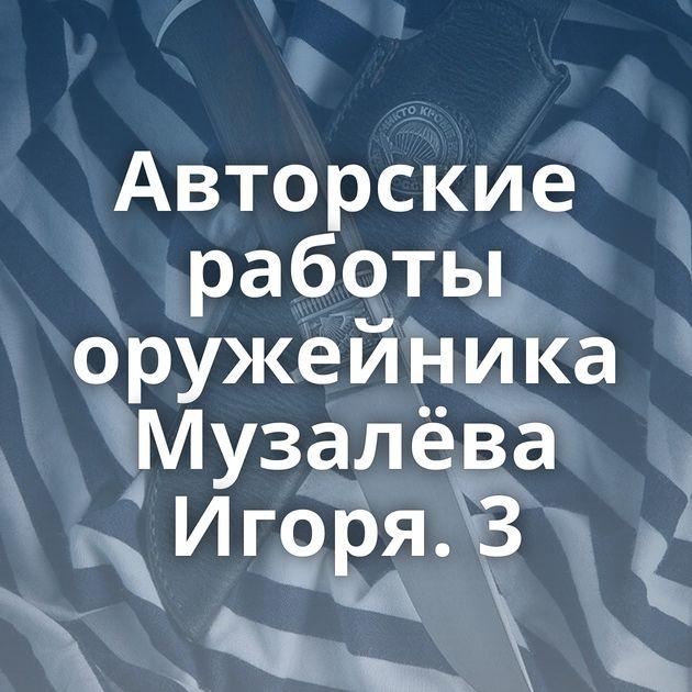Авторские работы оружейника Музалёва Игоря. 3