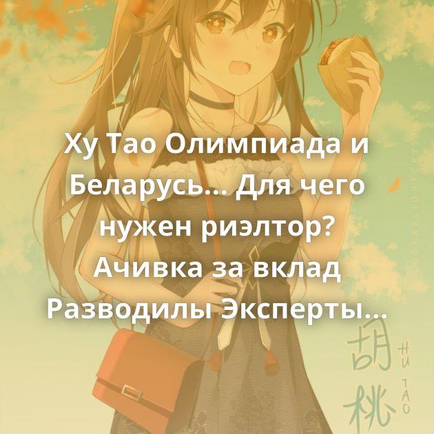 Ху Тао Олимпиада и Беларусь... Для чего нужен риэлтор? Ачивка за вклад Разводилы Эксперты считают, что гусь,…