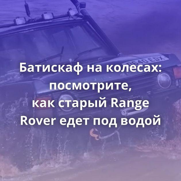 Батискаф наколесах: посмотрите, какстарый Range Rover едет подводой