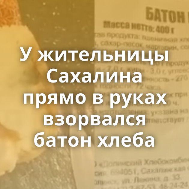 Ужительницы Сахалина прямо вруках взорвался батон хлеба