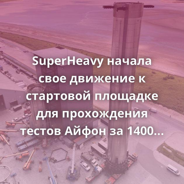 SuperHeavy начала свое движение к стартовой площадке для прохождения тестов Айфон за 1400 рублей. Yandex.Market Ну хер с…