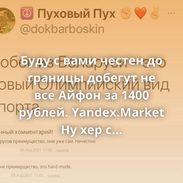 Буду с вами честен до границы добегут не все Айфон за 1400 рублей. Yandex.Market Ну хер с тобой... Переосмысление Мыло…