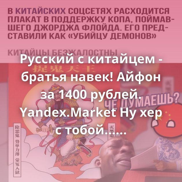 Русский с китайцем - братья навек! Айфон за 1400 рублей. Yandex.Market Ну хер с тобой... Переосмысление Мыло на зиму…