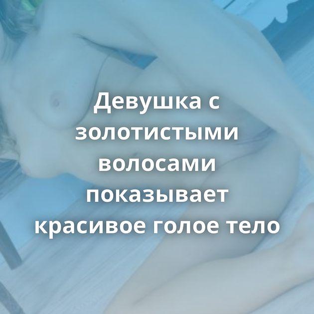 Девушка с золотистыми волосами показывает красивое голое тело