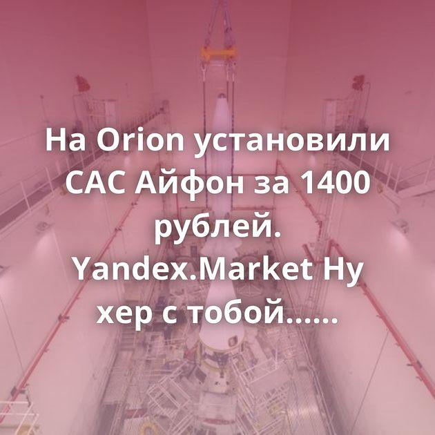 На Orion установили САС Айфон за 1400 рублей. Yandex.Market Ну хер с тобой... Переосмысление Мыло на зиму Что такое…