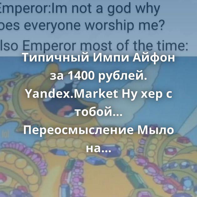 Типичный Импи Айфон за 1400 рублей. Yandex.Market Ну хер с тобой... Переосмысление Мыло на зиму Что такое логин?…