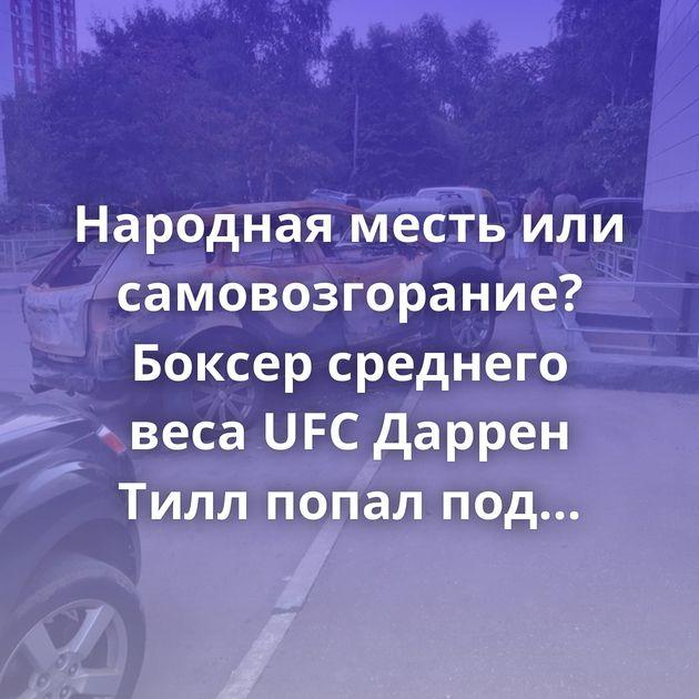 Народная месть или самовозгорание? Боксер среднего веса UFC Даррен Тилл попал под следствие из-зашутки про…