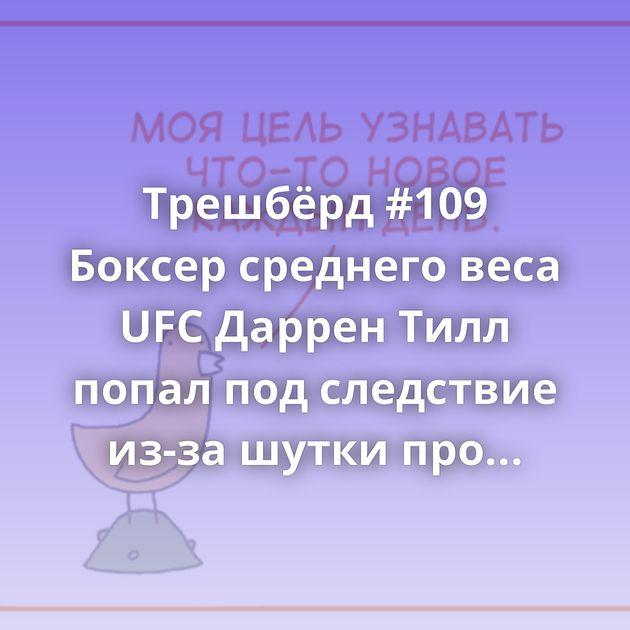 Трешбёрд #109 Боксер среднего веса UFC Даррен Тилл попал под следствие из-зашутки про трансгендерную…