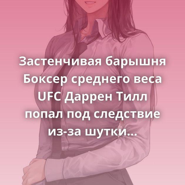Застенчивая барышня Боксер среднего веса UFC Даррен Тилл попал под следствие из-зашутки про трансгендерную…