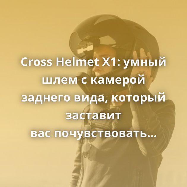 Cross Helmet X1: умный шлем скамерой заднего вида, который заставит васпочувствовать себя Железным Человеком