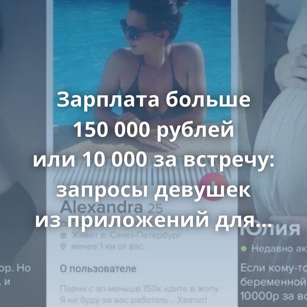 Зарплата больше 150000рублей или10000завстречу: запросы девушек изприложений длязнакомств