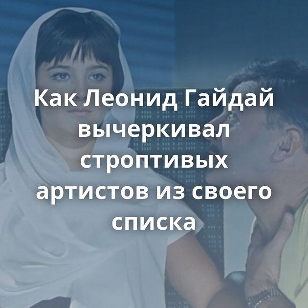КакЛеонидГайдай вычеркивал строптивых артистов изсвоего списка