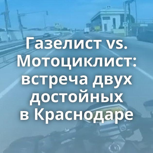 Газелист vs. Мотоциклист: встреча двух достойных вКраснодаре