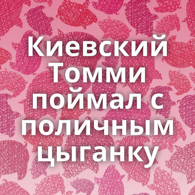Киевский Томми поймал с поличным цыганку