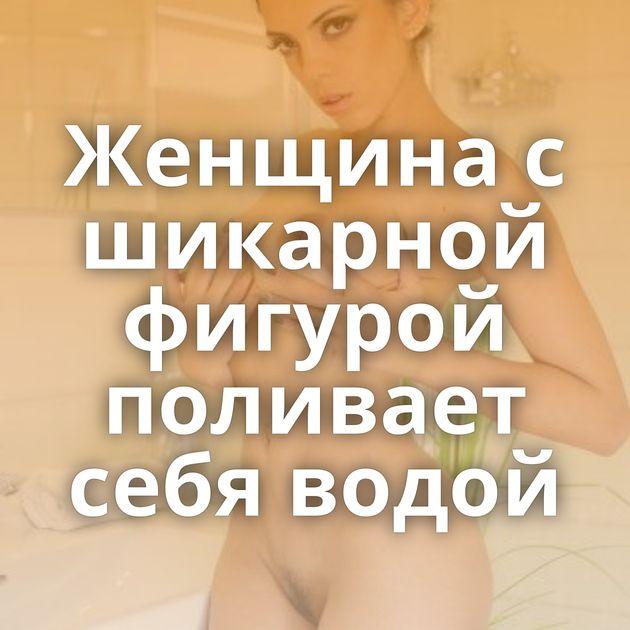 Женщина с шикарной фигурой поливает себя водой