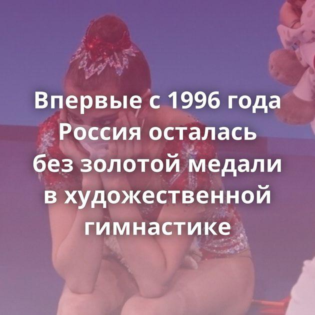 Впервые с1996 года Россия осталась беззолотой медали вхудожественной гимнастике