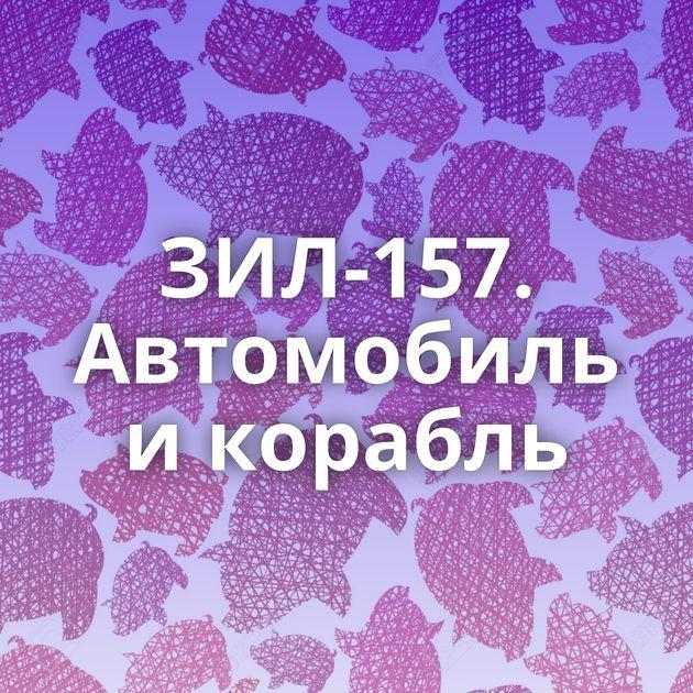 ЗИЛ-157. Автомобиль и корабль