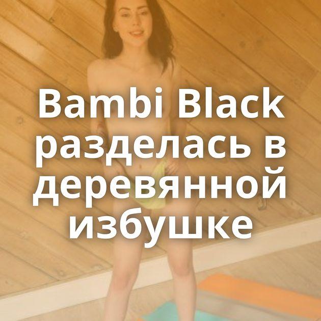 Bambi Black разделась в деревянной избушке