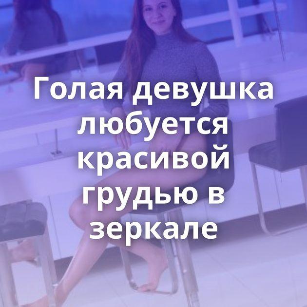 Голая девушка любуется красивой грудью в зеркале